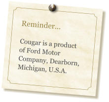 Reminder...  Cougar is a product of Ford Motor Company, Dearborn, Michigan, U.S.A.